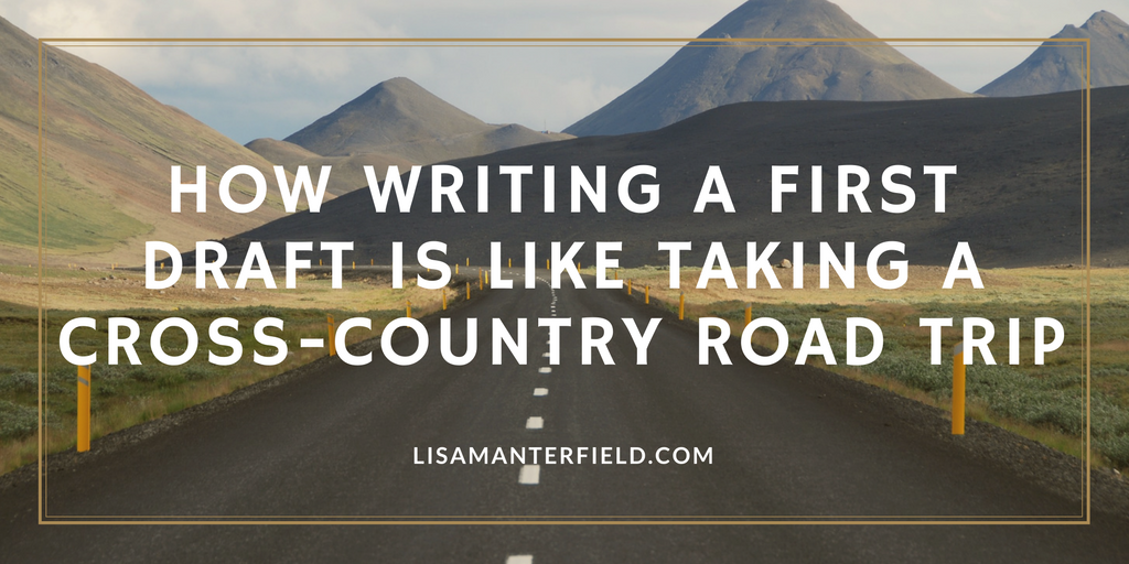How Writing a First Draft is Like Taking a Cross-Country Road Trip by Lisa Manterfield - lisamanterfield.com