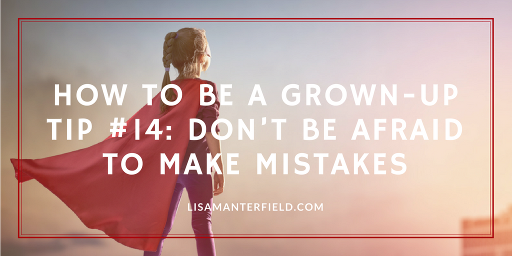 How to Be a Grown-Up Tip #14- Don't Be Afraid to Make Mistakes by Lisa Manterfield - lisamanterfield.com