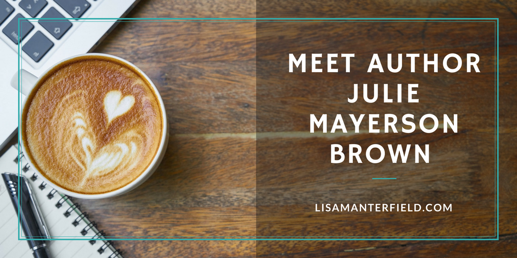 Meet Author Julie Mayerson Brown by Lisa Manterfield -lisamanterfield.com