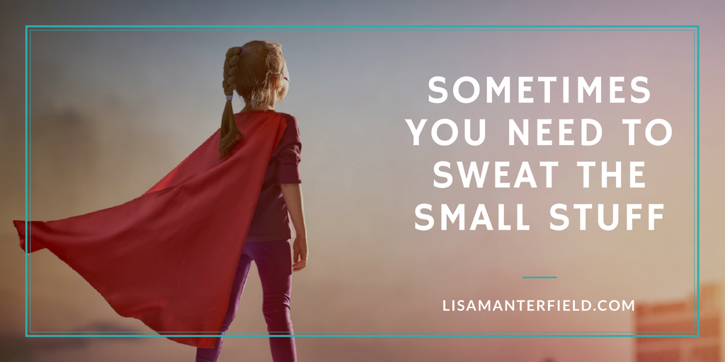Sometimes You Need to Sweat the Small Stuff by Lisa Manterfield - lisamanterfield.com