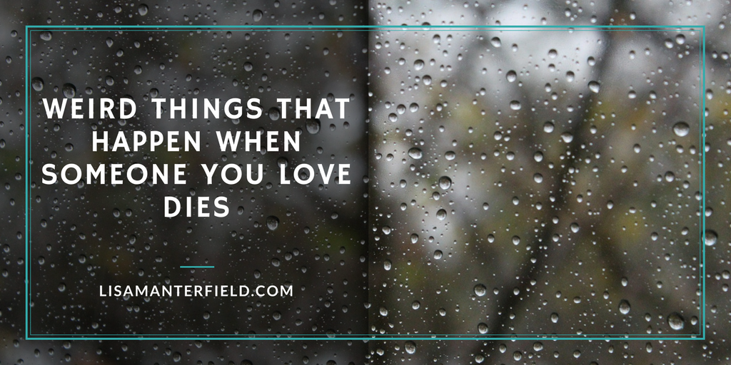 Weird Things That Happen When Someone You Love Dies by Lisa Manterfield -lisamanterfield.com