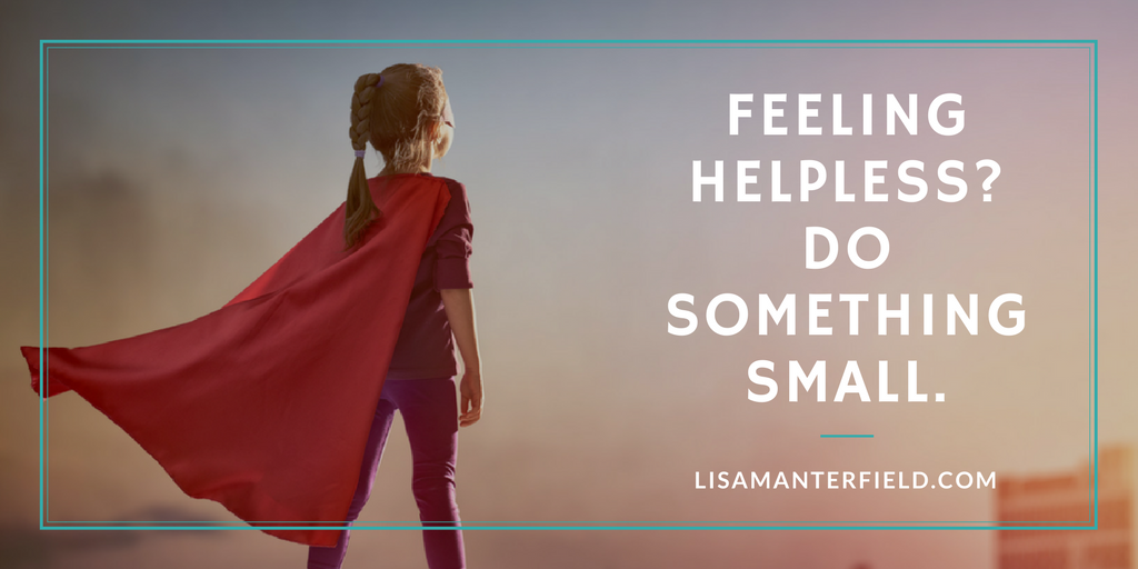 Feeling Helpless? Do Something Small. by Lisa Manterfield - lisamanterfield.com
