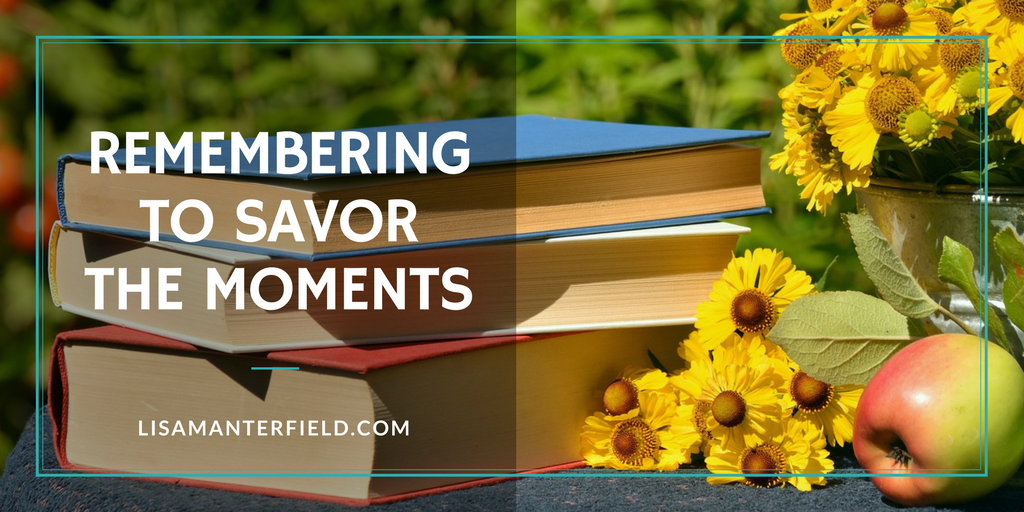 Remembering to Savor the Moments by Lisa Manterfield -lisamanterfield.com