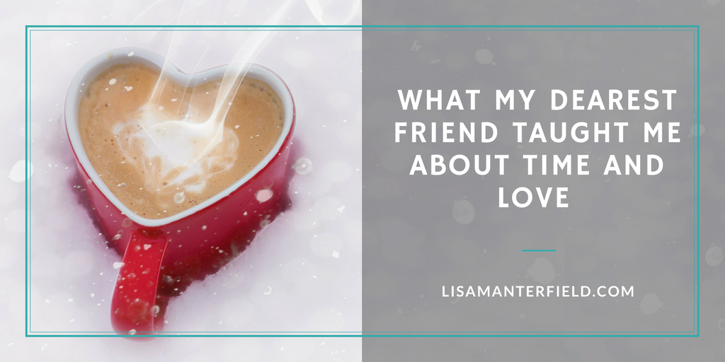 What My Dearest Friend Taught Me About Time and Love by Lisa Manterfield -lisamanterfield.com