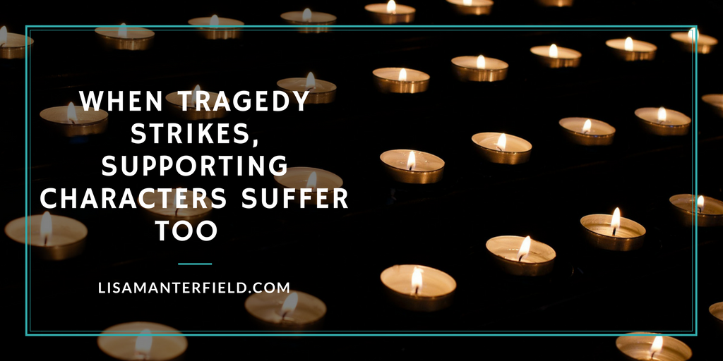 When Tragedy Strikes, Supporting Characters Suffer Too by Lisa Manterfield -lisamanterfield.com